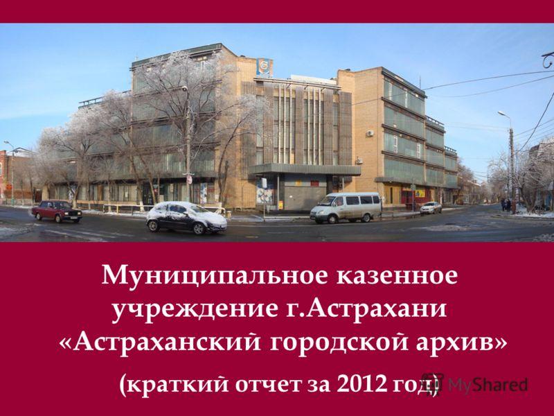 Муниципальное казенное учреждение г.Астрахани «Астраханский городской архив» (краткий отчет за 2012 год)