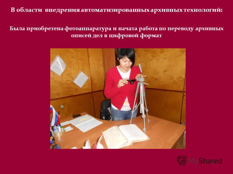 В области внедрения автоматизированных архивных технологий: Была приобретена фотоаппаратура и начата работа по переводу архивных описей дел в цифровой формат