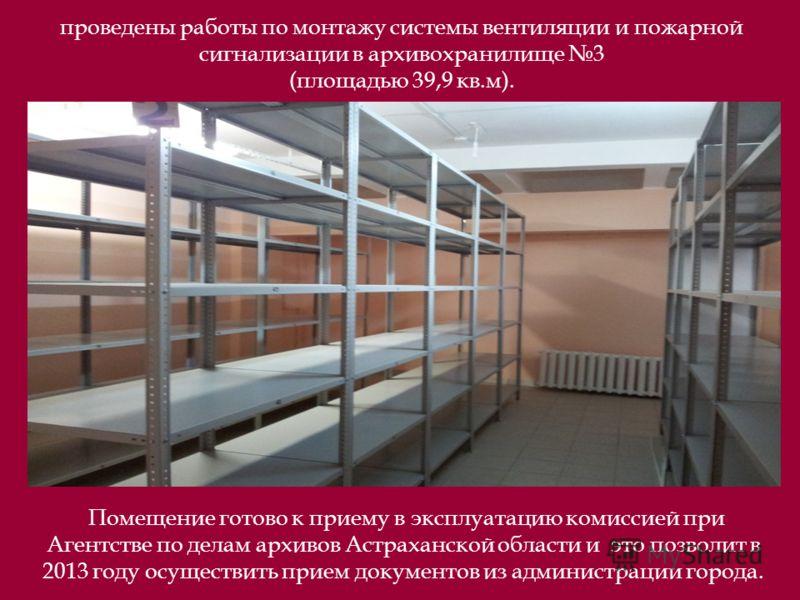проведены работы по монтажу системы вентиляции и пожарной сигнализации в архивохранилище 3 (площадью 39,9 кв.м). Помещение готово к приему в эксплуатацию комиссией при Агентстве по делам архивов Астраханской области и это позволит в 2013 году осущест