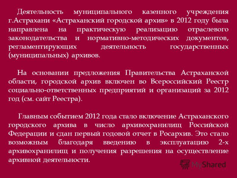 Деятельность муниципального казенного учреждения г.Астрахани «Астраханский городской архив» в 2012 году была направлена на практическую реализацию отраслевого законодательства и нормативно-методических документов, регламентирующих деятельность госуда