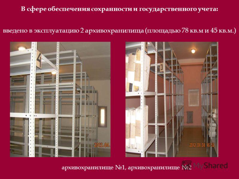 введено в эксплуатацию 2 архивохранилища (площадью 78 кв.м и 45 кв.м.) архивохранилище 1, архивохранилище 2 В сфере обеспечения сохранности и государственного учета: