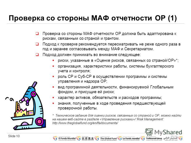 Slide 10 Проверка со стороны МАФ отчетности ОР (1) Проверка со стороны МАФ отчетности ОР должна быть адаптирована к рискам, связанным со страной и грантом. Подход к проверке рекомендуется пересматривать не реже одного раза в год и заранее согласовыва