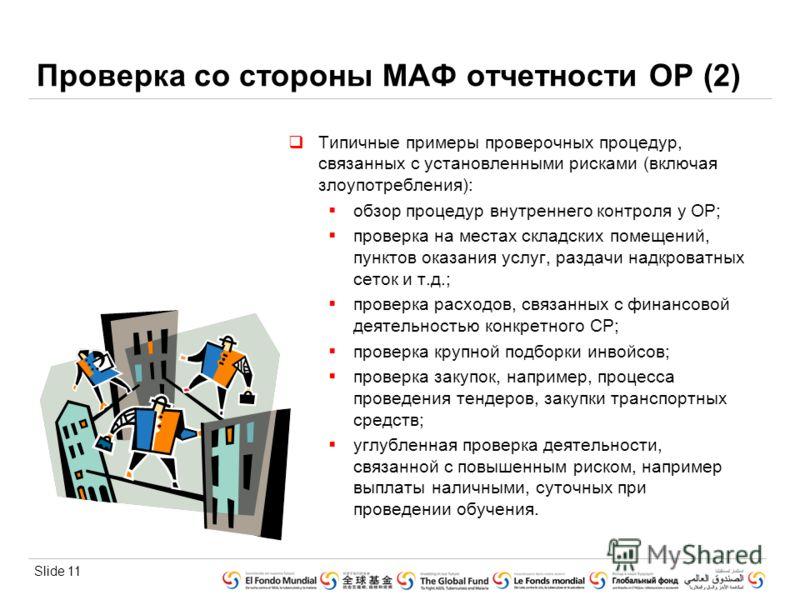 Slide 11 Проверка со стороны МАФ отчетности ОР (2) Типичные примеры проверочных процедур, связанных с установленными рисками (включая злоупотребления): обзор процедур внутреннего контроля у ОР; проверка на местах складских помещений, пунктов оказания