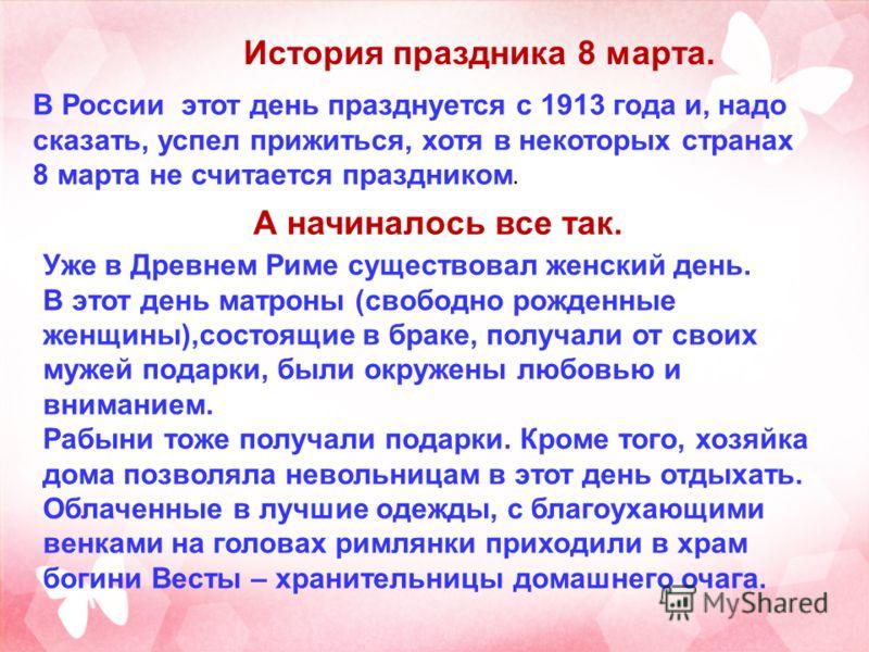 История праздника 8 марта. В России этот день празднуется с 1913 года и, надо сказать, успел прижиться, хотя в некоторых странах 8 марта не считается праздником. А начиналось все так. Уже в Древнем Риме существовал женский день. В этот день матроны (