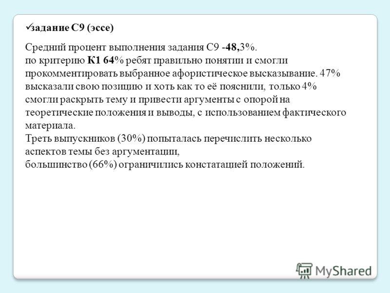 задание С9 (эссе) Средний процент выполнения задания C9 -48,3%. по критерию К1 64% ребят правильно понятии и смогли прокомментировать выбранное афористическое высказывание. 47% высказали свою позицию и хоть как то её пояснили, только 4% смогли раскры