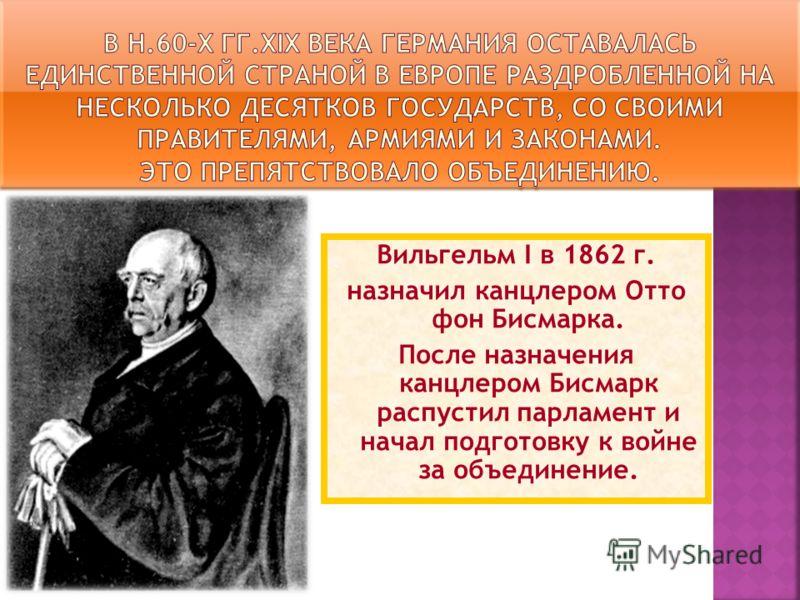 Отто фон Бисмарк Вильгельм I в 1862 г. назначил канцлером Отто фон Бисмарка. После назначения канцлером Бисмарк распустил парламент и начал подготовку к войне за объединение.