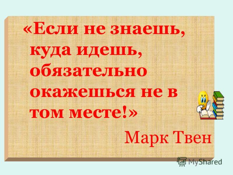 «Если не знаешь, куда идешь, обязательно окажешься не в том месте!» Марк Твен