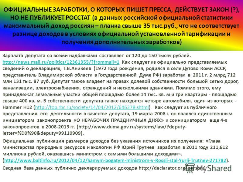 Зарплата депутата со всеми надбавками составляет от 120 до 150 тысяч рублей. http://news.mail.ru/politics/12361355/?frommail=1 Как следует из официально представляемых сведений о декларациях, Г.В.Аникеев (1972 года рождения, родился в селе Дутово Ком