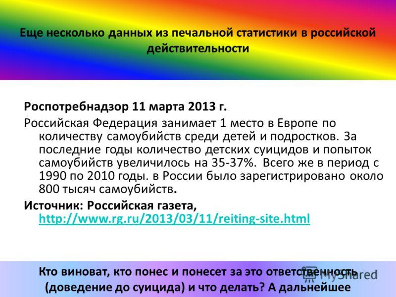 Еще несколько данных из печальной статистики в российской действительности Роспотребнадзор 11 марта 2013 г. Российская Федерация занимает 1 место в Европе по количеству самоубийств среди детей и подростков. За последние годы количество детских суицид