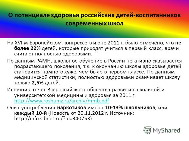 О потенциале здоровья российских детей-воспитанников современных школ На XVI-м Европейском конгрессе в июне 2011 г. было отмечено, что не более 22% детей, которые приходят учиться в первый класс, врачи считают полностью здоровыми. По данным РАМН, шко