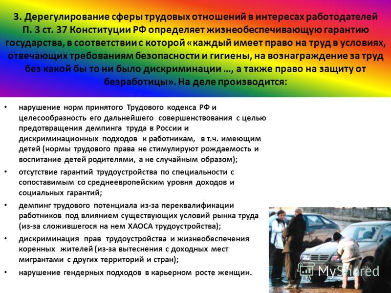 3. Дерегулирование сферы трудовых отношений в интересах работодателей П. 3 ст. 37 Конституции РФ определяет жизнеобеспечивающую гарантию государства, в соответствии с которой «каждый имеет право на труд в условиях, отвечающих требованиям безопасности
