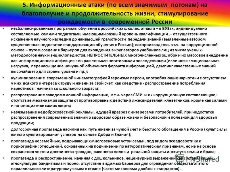 5. Информационные атаки (по всем значимым потокам) на благополучие и продолжительность жизни, стимулирование рождаемости в современной России несбалансированные программы обучения в российских школах, отчасти – в ВУЗах, индивидуально составляемые сам