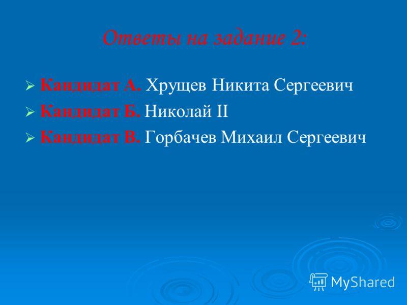 Ответы на задание 2: Кандидат А. Хрущев Никита Сергеевич Кандидат Б. Николай II Кандидат В. Горбачев Михаил Сергеевич