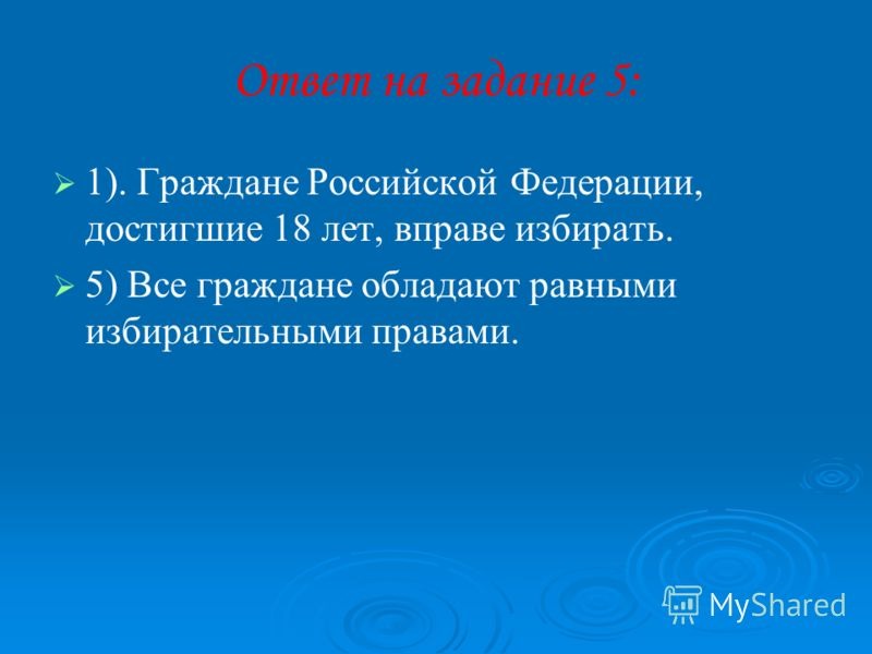 Ответ на задание 5: 1). Граждане Российской Федерации, достигшие 18 лет, вправе избирать. 5) Все граждане обладают равными избирательными правами.