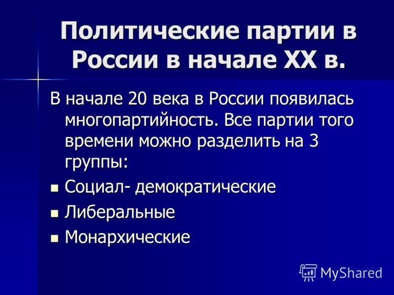 Политические партии в России в начале XX в. В начале 20 века в России появилась многопартийность. Все партии того времени можно разделить на 3 группы: Социал- демократические Социал- демократические Либеральные Либеральные Монархические Монархические