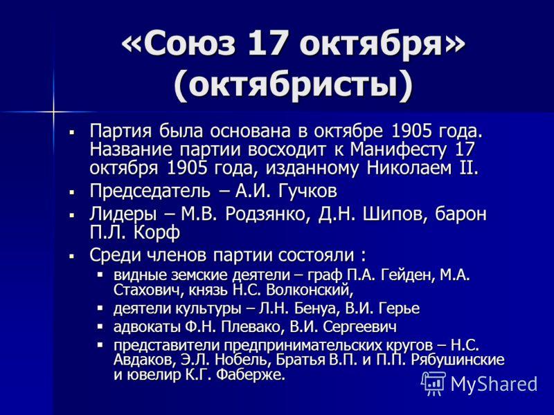 «Союз 17 октября» (октябристы) Партия была основана в октябре 1905 года. Название партии восходит к Манифесту 17 октября 1905 года, изданному Николаем II. Партия была основана в октябре 1905 года. Название партии восходит к Манифесту 17 октября 1905