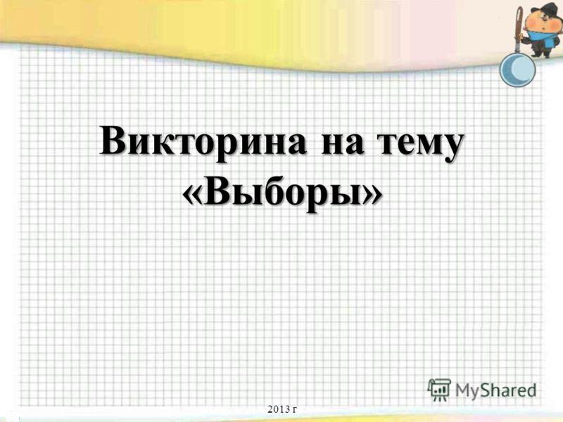 Викторина на тему «Выборы» Викторина на тему «Выборы» 2013 г
