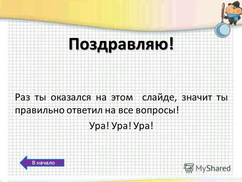 Поздравляю! Раз ты оказался на этом слайде, значит ты правильно ответил на все вопросы! Ура! Ура! Ура! В начало
