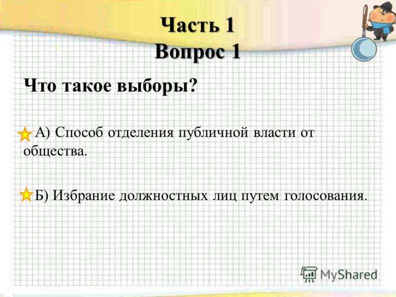 Часть 1 Вопрос 1 Что такое выборы? А) Способ отделения публичной власти от общества. Б) Избрание должностных лиц путем голосования.
