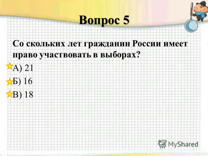 Вопрос 5 Со скольких лет гражданин России имеет право участвовать в выборах? А) 21 Б) 16 В) 18
