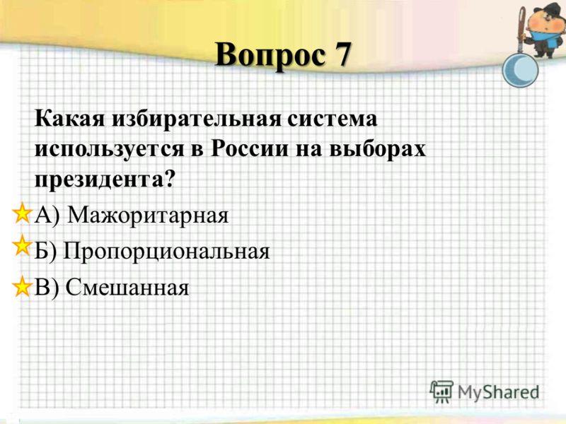 Вопрос 7 Какая избирательная система используется в России на выборах президента? А) Мажоритарная Б) Пропорциональная В) Смешанная