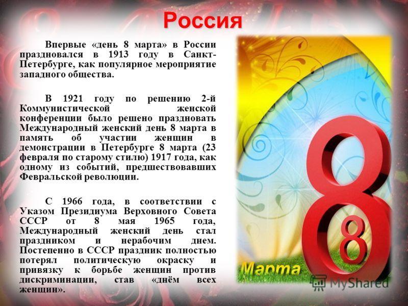 Россия Впервые «день 8 марта» в России праздновался в 1913 году в Санкт- Петербурге, как популярное мероприятие западного общества. В 1921 году по решению 2-й Коммунистической женской конференции было решено праздновать Международный женский день 8 м