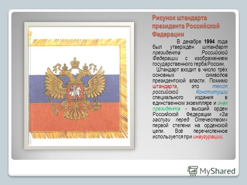 Рисунок штандарта президента Российской Федерации В декабре 1994 года был утверждён штандарт президента Российской Федерации с изображением государственного герба России. Штандарт входит в число трёх основных символов президентской власти. Помимо шта