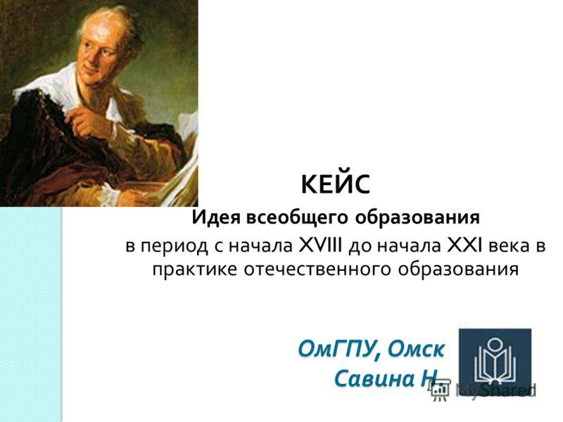 ОмГПУ, Омск Савина Н. КЕЙС Идея всеобщего образования в период с начала XVIII до начала XXI века в практике отечественного образования