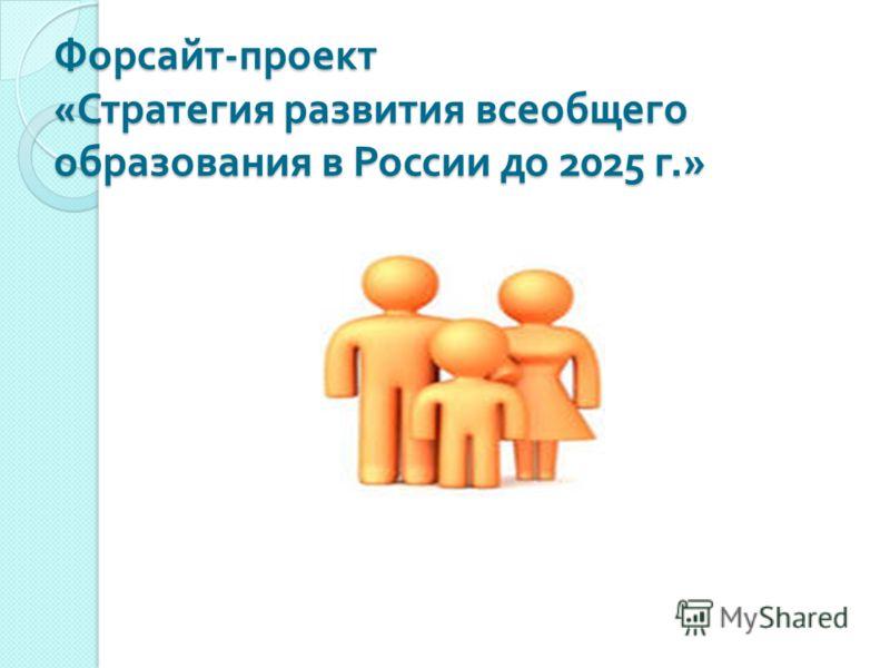 Форсайт - проект « Стратегия развития всеобщего образования в России до 2025 г.»