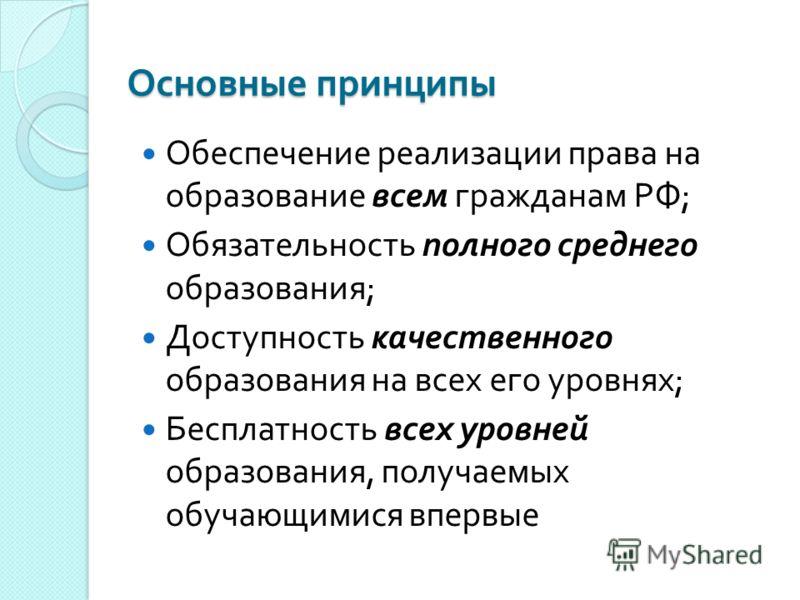 Основные принципы Обеспечение реализации права на образование всем гражданам РФ ; Обязательность полного среднего образования ; Доступность качественного образования на всех его уровнях ; Бесплатность всех уровней образования, получаемых обучающимися