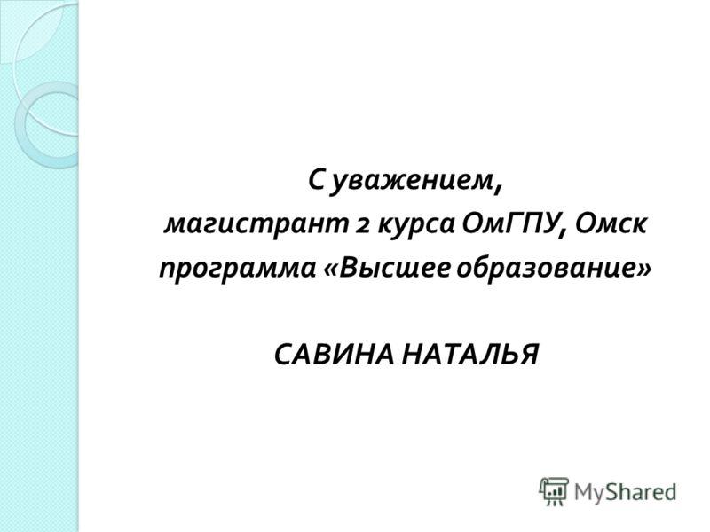 С уважением, магистрант 2 курса ОмГПУ, Омск программа « Высшее образование » САВИНА НАТАЛЬЯ