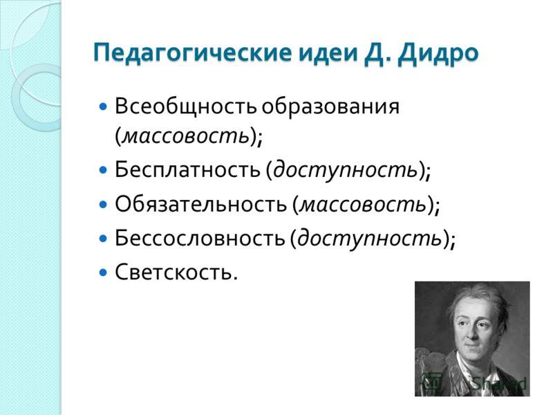 Педагогические идеи Д. Дидро Всеобщность образования ( массовость ); Бесплатность ( доступность ); Обязательность ( массовость ); Бессословность ( доступность ); Светскость.