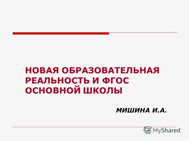 НОВАЯ ОБРАЗОВАТЕЛЬНАЯ РЕАЛЬНОСТЬ И ФГОС ОСНОВНОЙ ШКОЛЫ МИШИНА И.А.