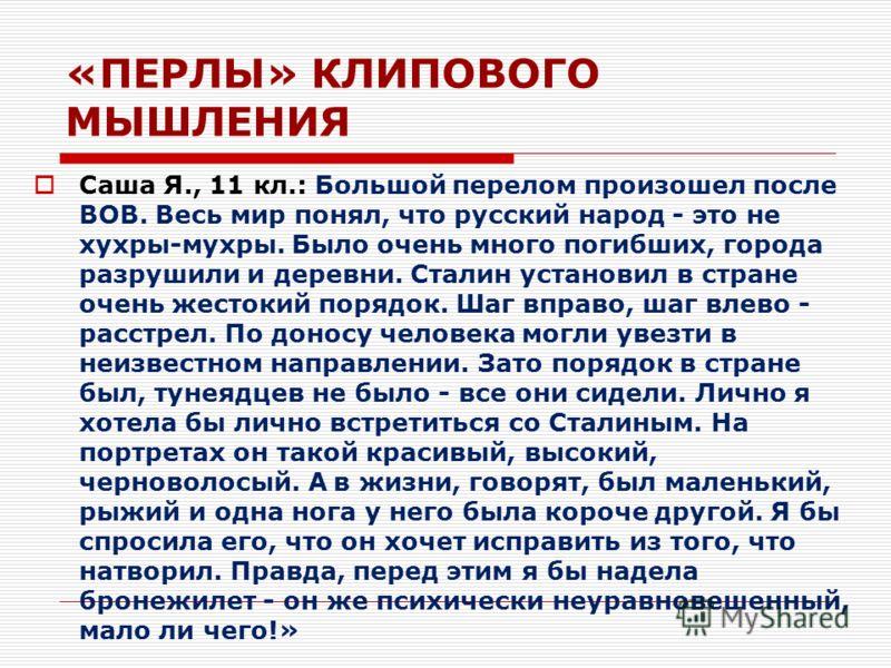 «ПЕРЛЫ» КЛИПОВОГО МЫШЛЕНИЯ Саша Я., 11 кл.: Большой перелом произошел после ВОВ. Весь мир понял, что русский народ - это не хухры-мухры. Было очень много погибших, города разрушили и деревни. Сталин установил в стране очень жестокий порядок. Шаг впра