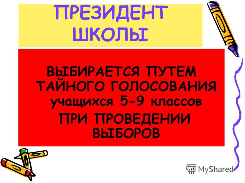ПРЕЗИДЕНТ ШКОЛЫ ВЫБИРАЕТСЯ ПУТЕМ ТАЙНОГО ГОЛОСОВАНИЯ учащихся 5-9 классов ПРИ ПРОВЕДЕНИИ ВЫБОРОВ