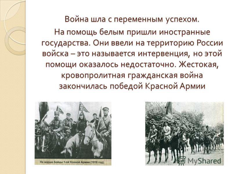 Война шла с переменным успехом. На помощь белым пришли иностранные государства. Они ввели на территорию России войска – это называется интервенция, но этой помощи оказалось недостаточно. Жестокая, кровопролитная гражданская война закончилась победой
