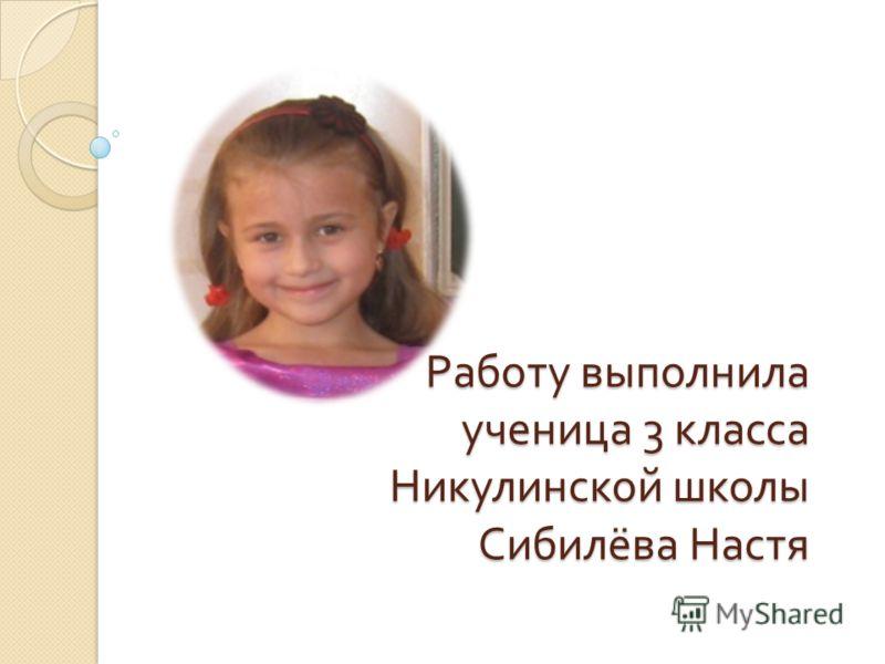 Работу выполнила ученица 3 класса Никулинской школы Сибилёва Настя