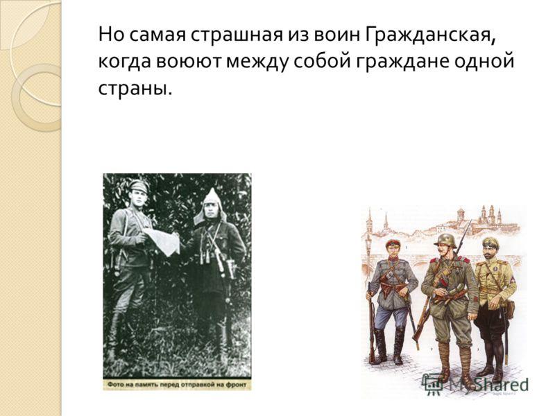 Но самая страшная из воин Гражданская, когда воюют между собой граждане одной страны.