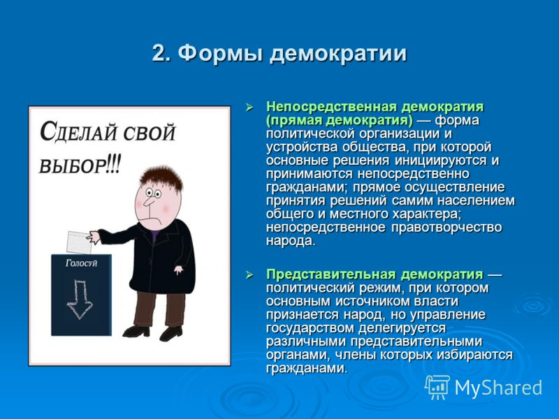 2. Формы демократии Непосредственная демократия (прямая демократия) форма политической организации и устройства общества, при которой основные решения инициируются и принимаются непосредственно гражданами; прямое осуществление принятия решений самим