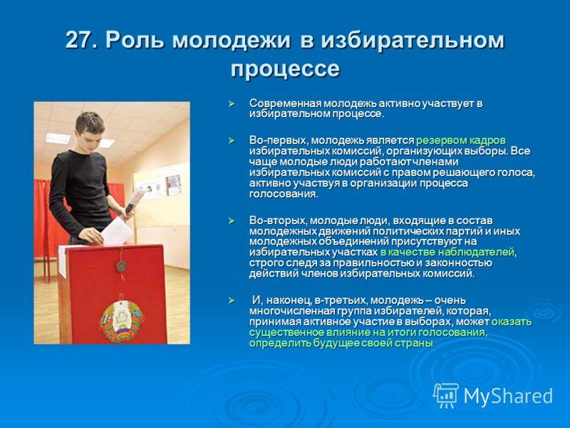 27. Роль молодежи в избирательном процессе Современная молодежь активно участвует в избирательном процессе. Современная молодежь активно участвует в избирательном процессе. Во-первых, молодежь является резервом кадров избирательных комиссий, организу