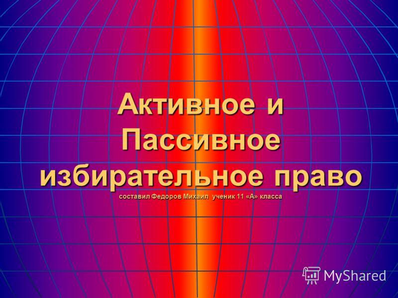 Активное и Пассивное избирательное право составил Федоров Михаил ученик 11 «А» класса