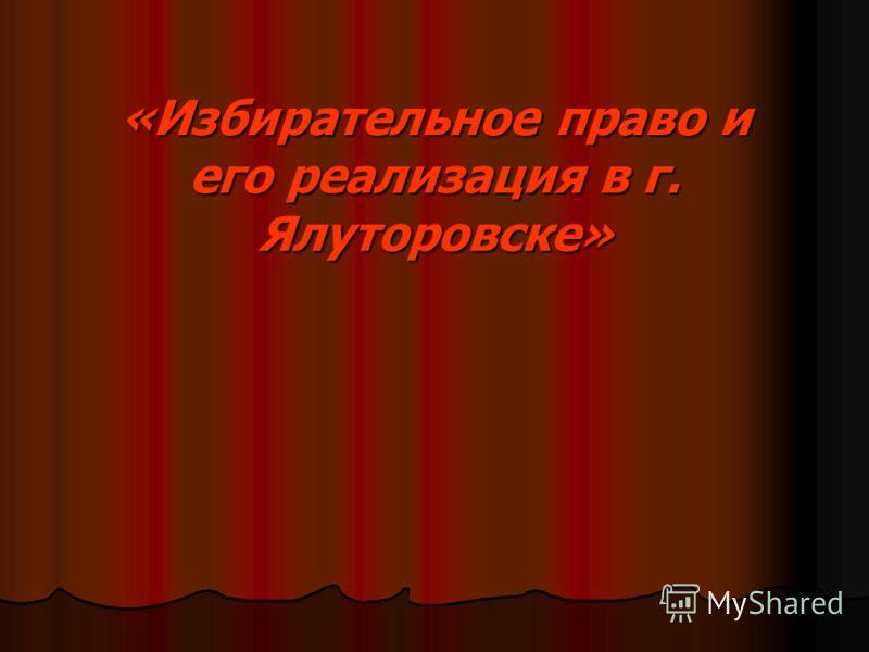 «Избирательное право и его реализация в г. Ялуторовске»