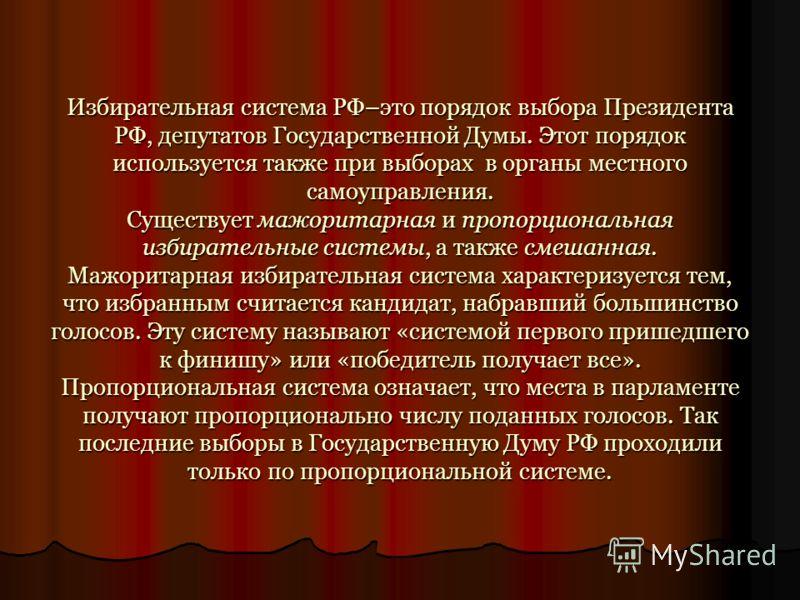 Избирательная система РФ–это порядок выбора Президента РФ, депутатов Государственной Думы. Этот порядок используется также при выборах в органы местного самоуправления. Существует мажоритарная и пропорциональная избирательные системы, а также смешанн