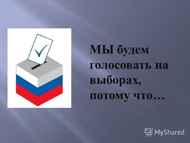 МЫ будем голосовать на выборах, потому что…
