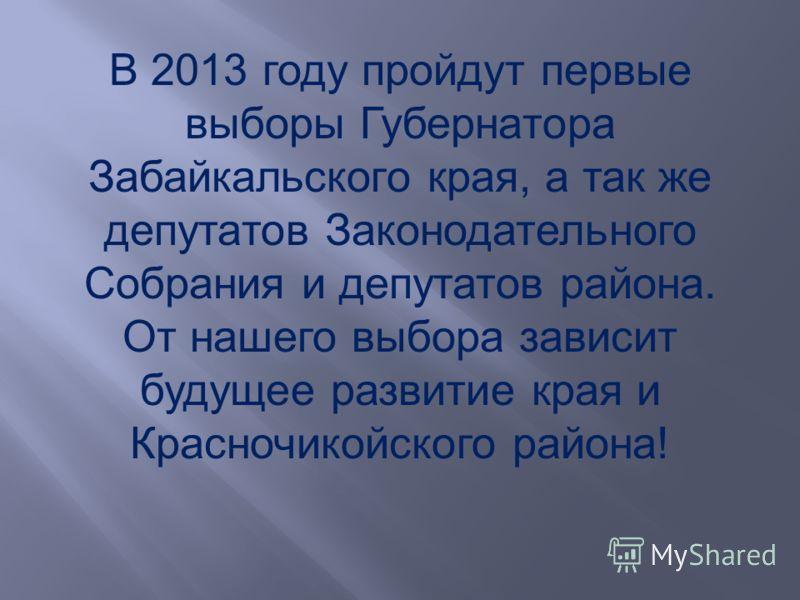 В 2013 году пройдут первые выборы Губернатора Забайкальского края, а так же депутатов Законодательного Собрания и депутатов района. От нашего выбора зависит будущее развитие края и Красночикойского района!