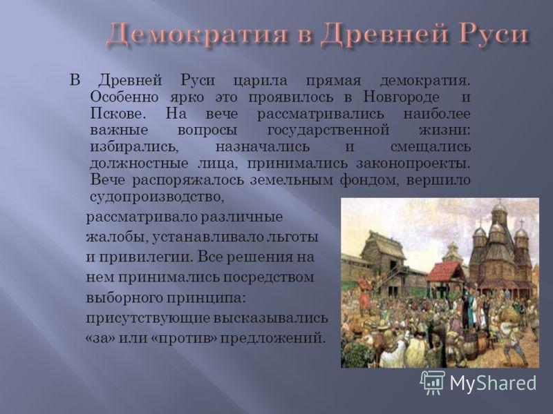 В Древней Руси царила прямая демократия. Особенно ярко это проявилось в Новгороде и Пскове. На вече рассматривались наиболее важные вопросы государственной жизни: избирались, назначались и смещались должностные лица, принимались законопроекты. Вече р