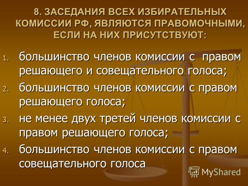 8. ЗАСЕДАНИЯ ВСЕХ ИЗБИРАТЕЛЬНЫХ КОМИССИИ РФ, ЯВЛЯЮТСЯ ПРАВОМОЧНЫМИ, ЕСЛИ НА НИХ ПРИСУТСТВУЮТ: 1. большинство членов комиссии с правом решающего и совещательного голоса; 2. большинство членов комиссии с правом решающего голоса; 3. не менее двух третей