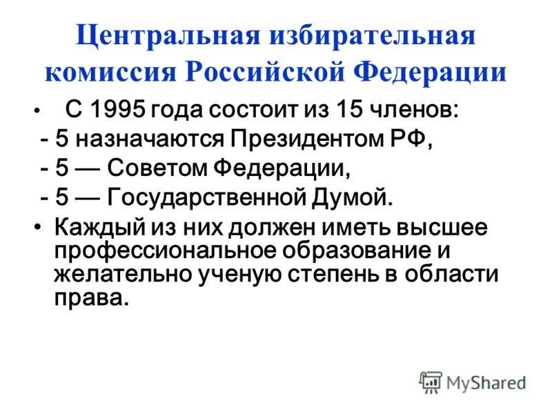Центральная избирательная комиссия Российской Федерации С 1995 года состоит из 15 членов: - 5 назначаются Президентом РФ, - 5 Советом Федерации, - 5 Государственной Думой. Каждый из них должен иметь высшее профессиональное образование и желательно уч
