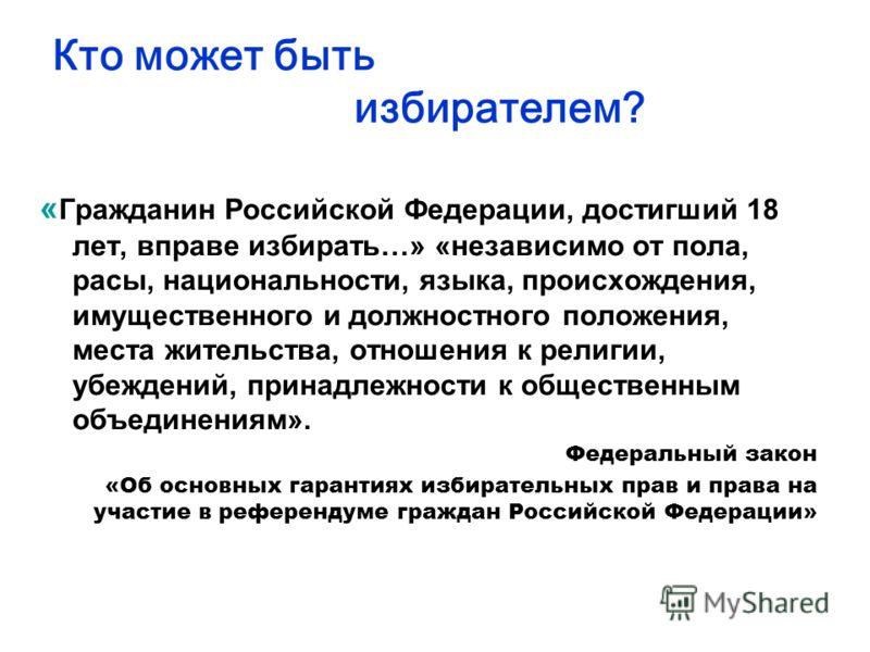 Кто может быть избирателем? « Гражданин Российской Федерации, достигший 18 лет, вправе избирать…» «независимо от пола, расы, национальности, языка, происхождения, имущественного и должностного положения, места жительства, отношения к религии, убежден