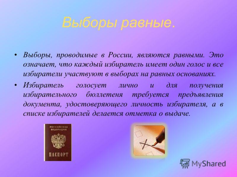 Выборы равные. Выборы, проводимые в России, являются равными. Это означает, что каждый избиратель имеет один голос и все избиратели участвуют в выборах на равных основаниях. Избиратель голосует лично и для получения избирательного бюллетеня требуется
